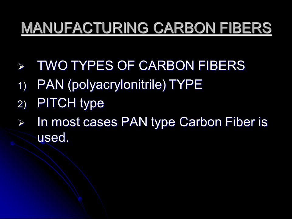 MANUFACTURING CARBON FIBERS  TWO TYPES OF CARBON FIBERS 1) PAN (polyacrylonitrile) TYPE 2) PITCH type  In most cases PAN type Carbon Fiber is used.