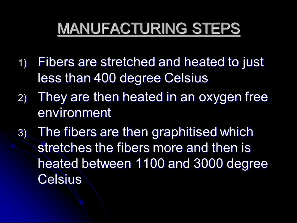 MANUFACTURING STEPS 1) Fibers are stretched and heated to just less than 400 degree Celsius 2) They are then heated in an oxygen free environment 3) T