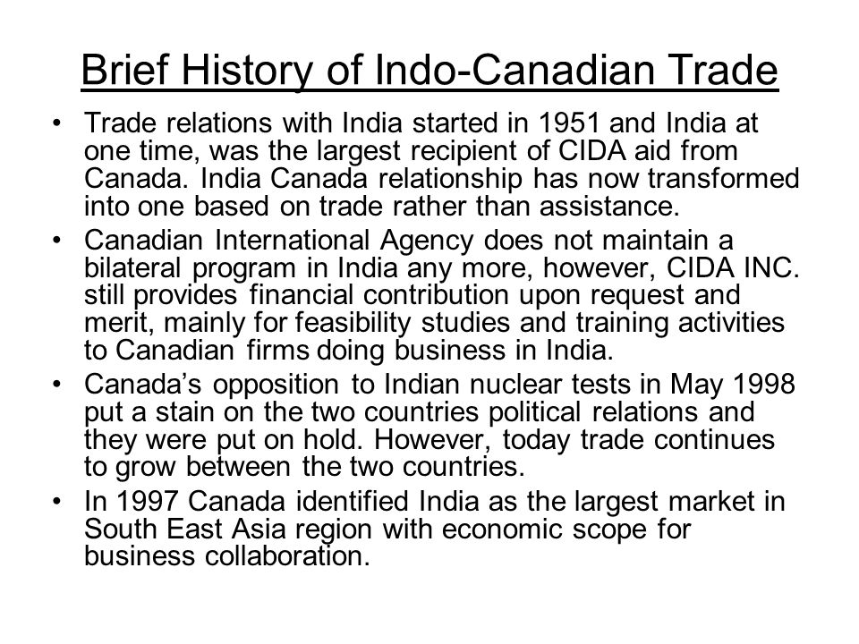 Brief History of Indo-Canadian Trade Trade relations with India started in 1951 and India at one time, was the largest recipient of CIDA aid from Canada.