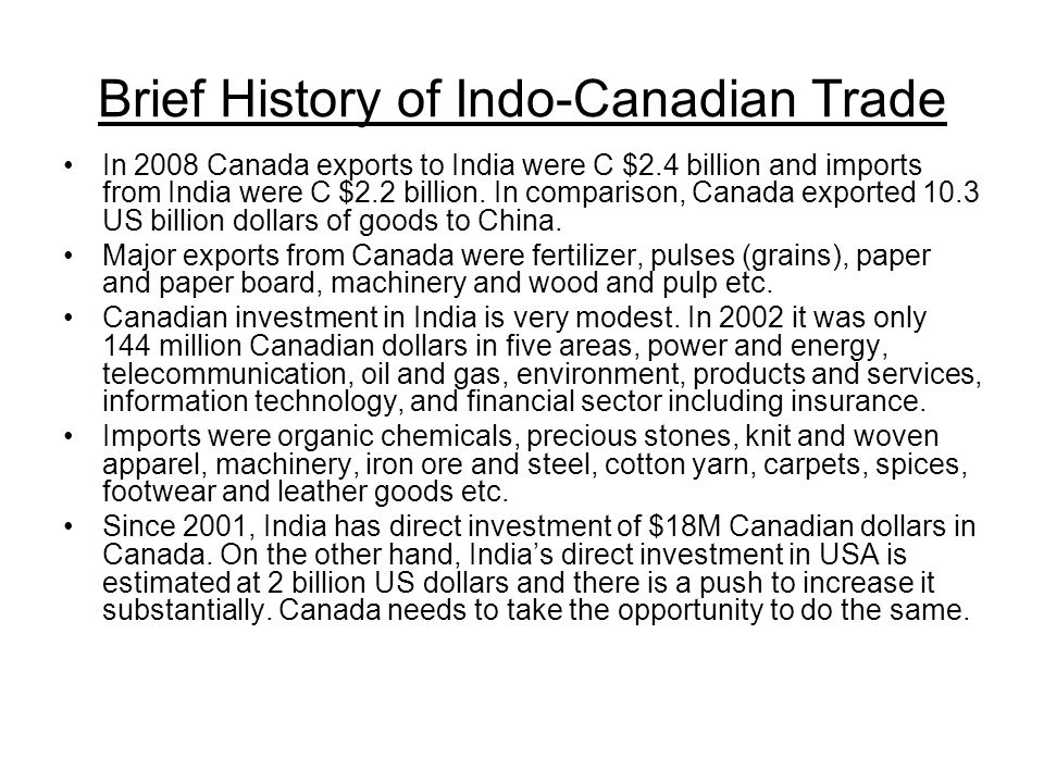 Brief History of Indo-Canadian Trade In 2008 Canada exports to India were C $2.4 billion and imports from India were C $2.2 billion.