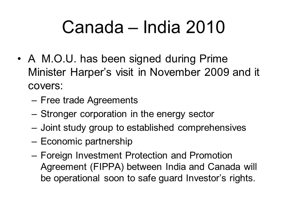 Canada – India 2010 A M.O.U. has been signed during Prime Minister Harper's visit in November 2009 and it covers: –Free trade Agreements –Stronger cor