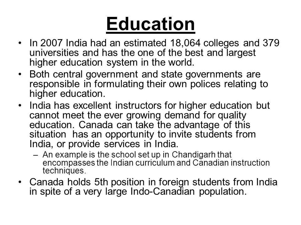 Education In 2007 India had an estimated 18,064 colleges and 379 universities and has the one of the best and largest higher education system in the world.