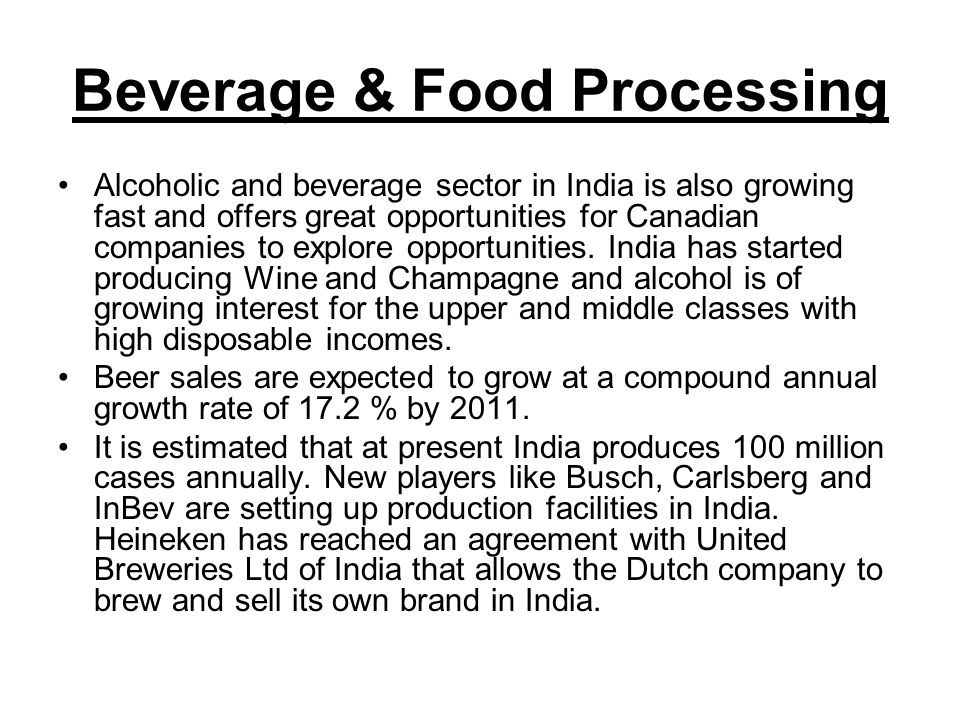 Beverage & Food Processing Alcoholic and beverage sector in India is also growing fast and offers great opportunities for Canadian companies to explore opportunities.