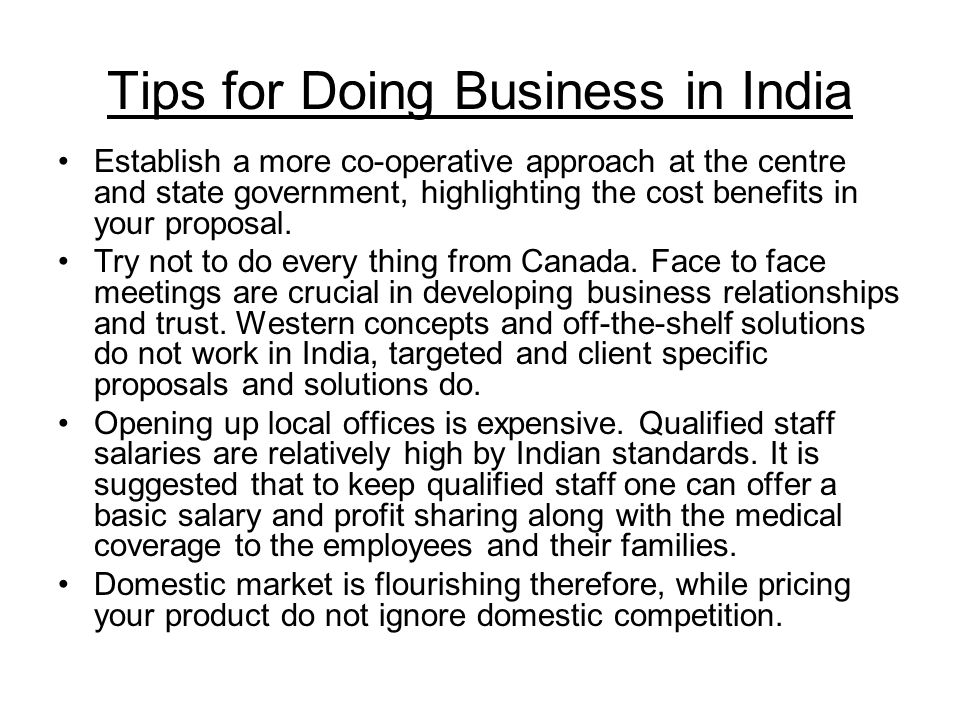 Tips for Doing Business in India Establish a more co-operative approach at the centre and state government, highlighting the cost benefits in your proposal.