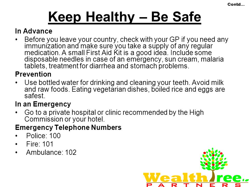Contd… Keep Healthy – Be Safe In Advance Before you leave your country, check with your GP if you need any immunization and make sure you take a supply of any regular medication.