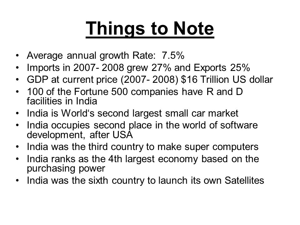 Things to Note Average annual growth Rate: 7.5% Imports in 2007- 2008 grew 27% and Exports 25% GDP at current price (2007- 2008) $16 Trillion US dollar 100 of the Fortune 500 companies have R and D facilities in India India is World's second largest small car market India occupies second place in the world of software development, after USA India was the third country to make super computers India ranks as the 4th largest economy based on the purchasing power India was the sixth country to launch its own Satellites