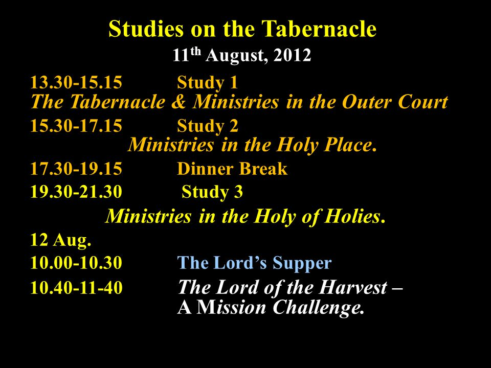 Studies on the Tabernacle 11 th August, 2012 13.30-15.15Study 1 The Tabernacle & Ministries in the Outer Court 15.30-17.15Study 2 Ministries in the Holy Place.