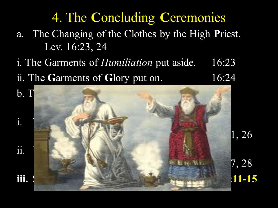 4. The Concluding Ceremonies a.The Changing of the Clothes by the High Priest. Lev. 16:23, 24 i. The Garments of Humiliation put aside. 16:23 ii. The
