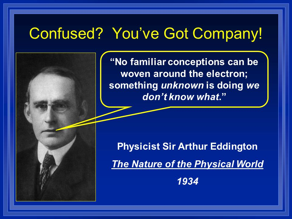 """Confused? You've Got Company! """"No familiar conceptions can be woven around the electron; something unknown is doing we don't know what."""" Physicist Sir"""