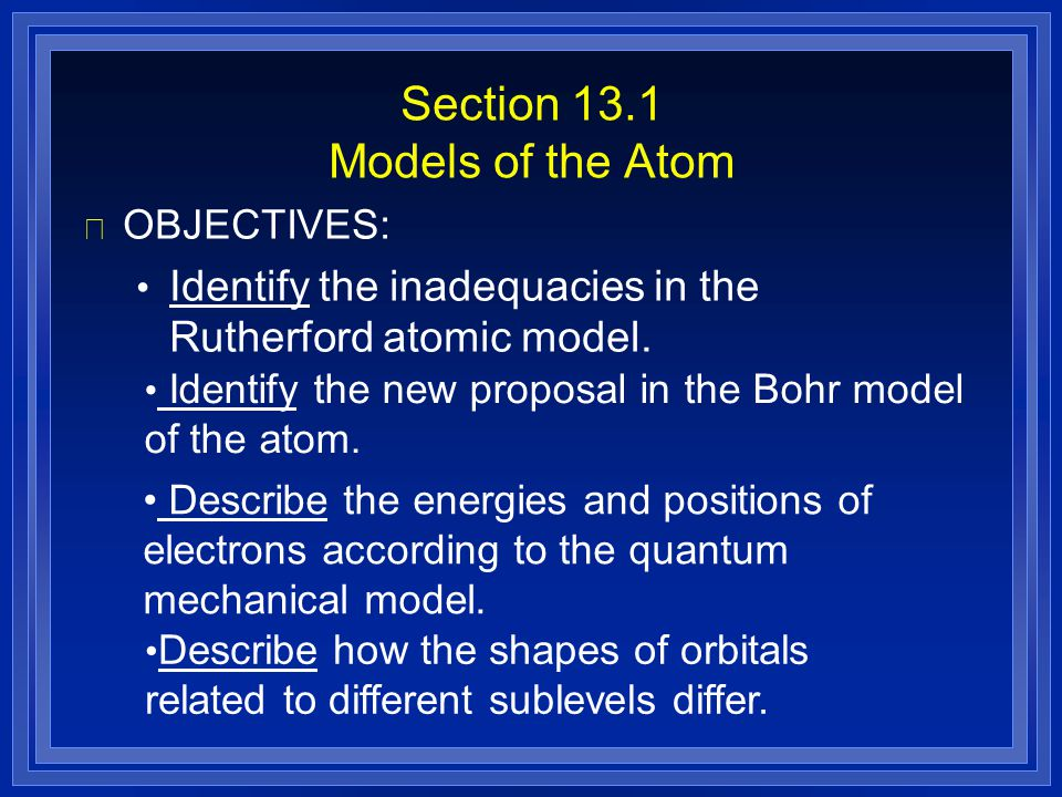 Section 13.1 Models of the Atom l OBJECTIVES: Identify the inadequacies in the Rutherford atomic model. Identify the new proposal in the Bohr model of
