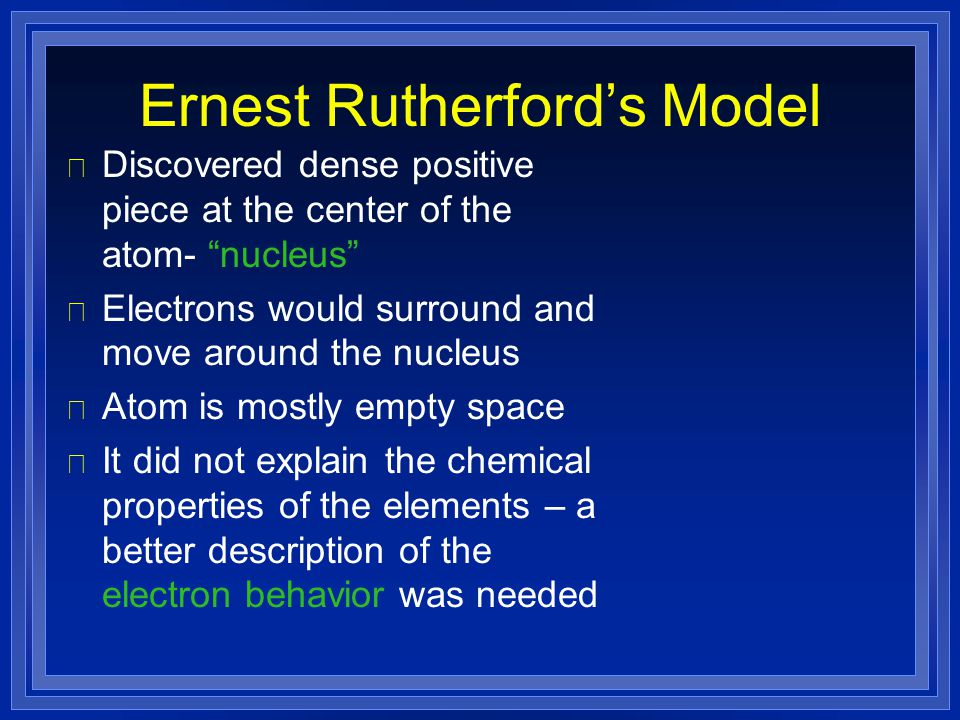 """Ernest Rutherford's Model l Discovered dense positive piece at the center of the atom- """"nucleus"""" l Electrons would surround and move around the nucleu"""