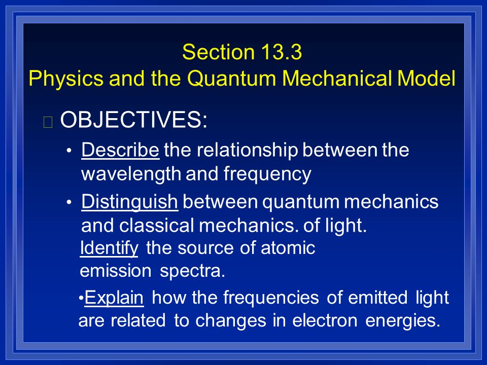 Section 13.3 Physics and the Quantum Mechanical Model l OBJECTIVES: Describe the relationship between the wavelength and frequency Distinguish between