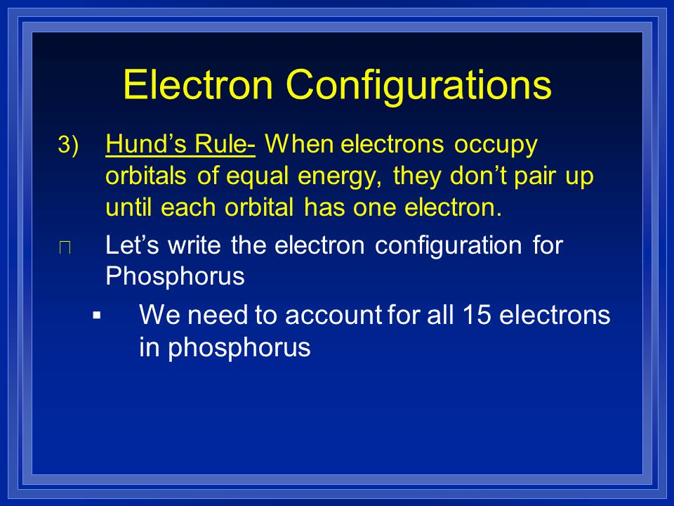 Electron Configurations 3) Hund's Rule- When electrons occupy orbitals of equal energy, they don't pair up until each orbital has one electron. l Let'