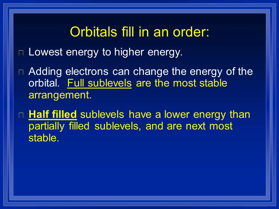 Orbitals fill in an order: l Lowest energy to higher energy. l Adding electrons can change the energy of the orbital. Full sublevels are the most stab