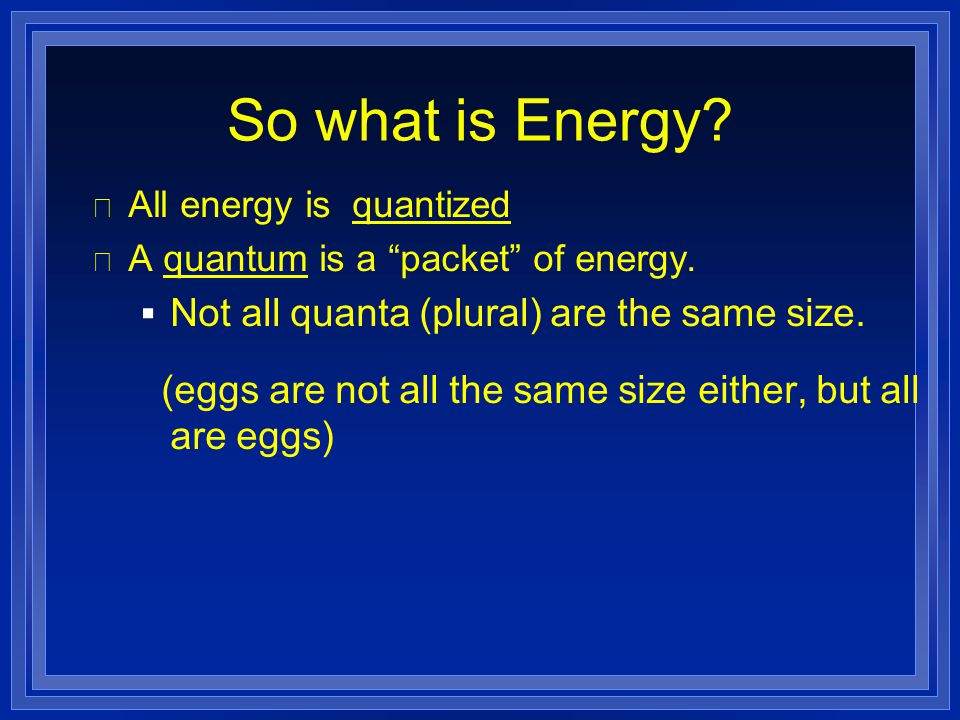 """So what is Energy? l All energy is quantized l A quantum is a """"packet"""" of energy.  Not all quanta (plural) are the same size. (eggs are not all the s"""
