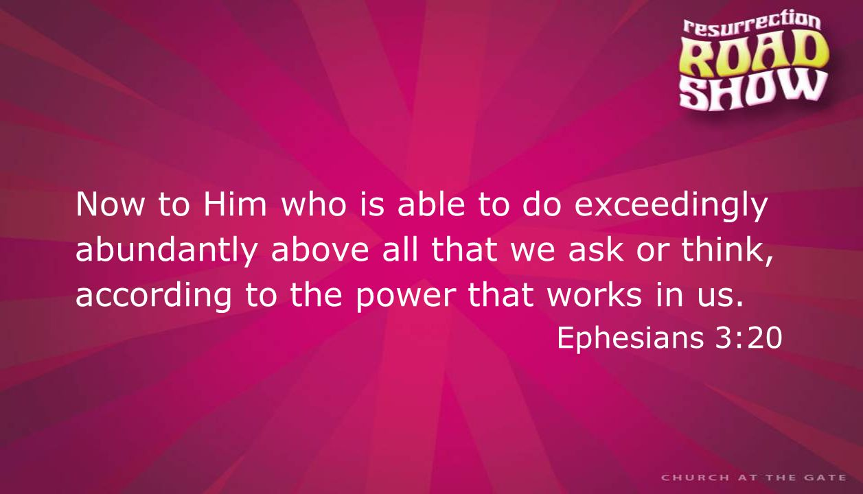 textbox center Now to Him who is able to do exceedingly abundantly above all that we ask or think, according to the power that works in us.