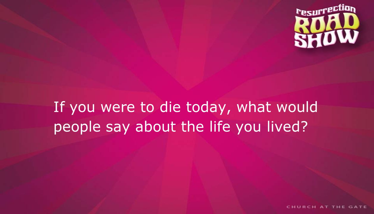 textbox center If you were to die today, what would people say about the life you lived