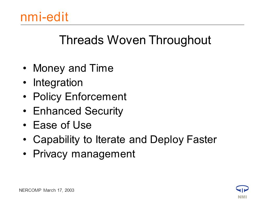 NERCOMP March 17, 2003 Threads Woven Throughout Money and Time Integration Policy Enforcement Enhanced Security Ease of Use Capability to Iterate and Deploy Faster Privacy management