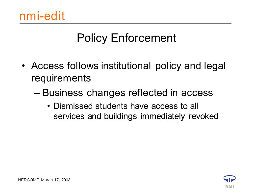 NERCOMP March 17, 2003 Policy Enforcement Access follows institutional policy and legal requirements –Business changes reflected in access Dismissed students have access to all services and buildings immediately revoked