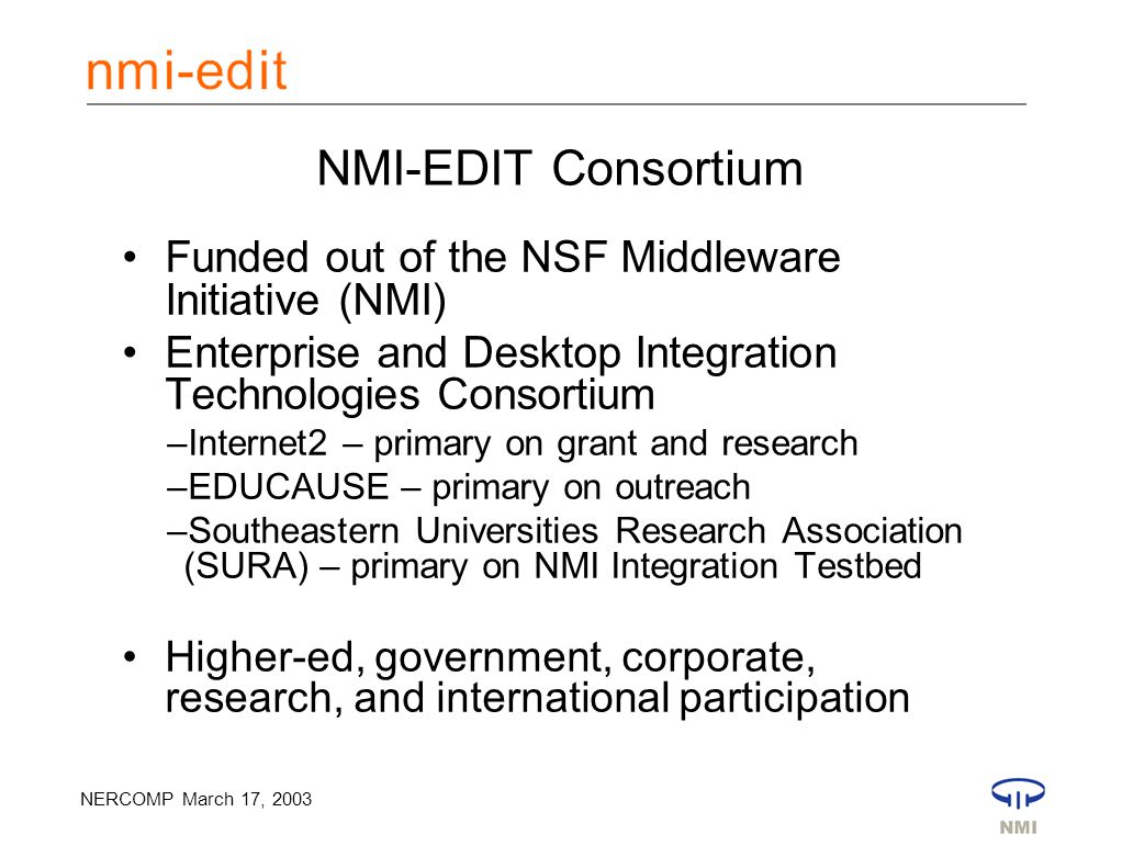 NERCOMP March 17, 2003 NMI-EDIT Consortium Funded out of the NSF Middleware Initiative (NMI) Enterprise and Desktop Integration Technologies Consortium –Internet2 – primary on grant and research –EDUCAUSE – primary on outreach –Southeastern Universities Research Association (SURA) – primary on NMI Integration Testbed Higher-ed, government, corporate, research, and international participation