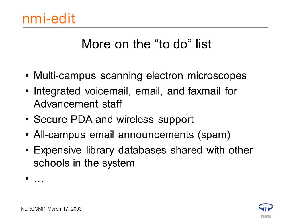 NERCOMP March 17, 2003 More on the to do list Multi-campus scanning electron microscopes Integrated voicemail, email, and faxmail for Advancement staff Secure PDA and wireless support All-campus email announcements (spam) Expensive library databases shared with other schools in the system …