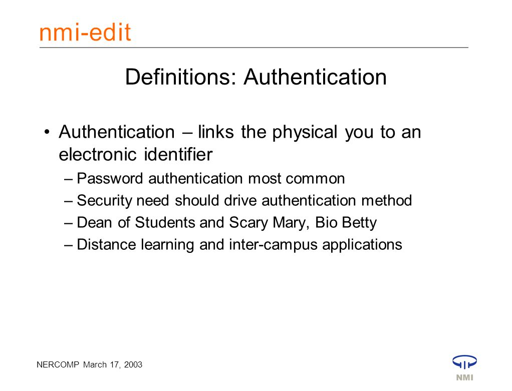 NERCOMP March 17, 2003 Definitions: Authentication Authentication – links the physical you to an electronic identifier –Password authentication most common –Security need should drive authentication method –Dean of Students and Scary Mary, Bio Betty –Distance learning and inter-campus applications