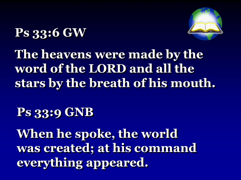 Ps 33:6 GW The heavens were made by the word of the LORD and all the stars by the breath of his mouth.