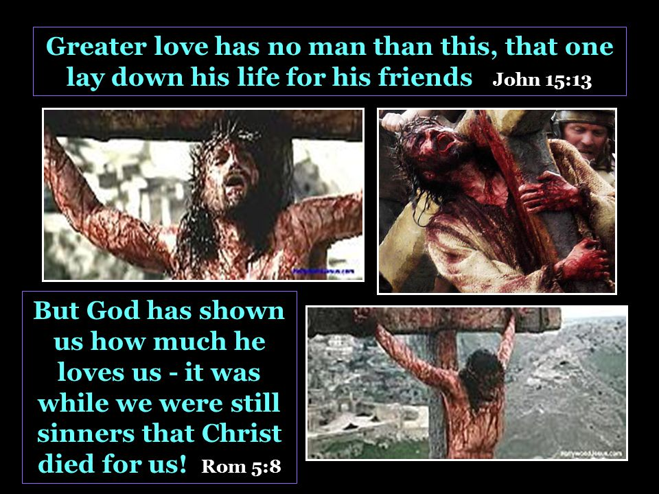 Greater love has no man than this, that one lay down his life for his friends John 15:13 But God has shown us how much he loves us - it was while we were still sinners that Christ died for us.