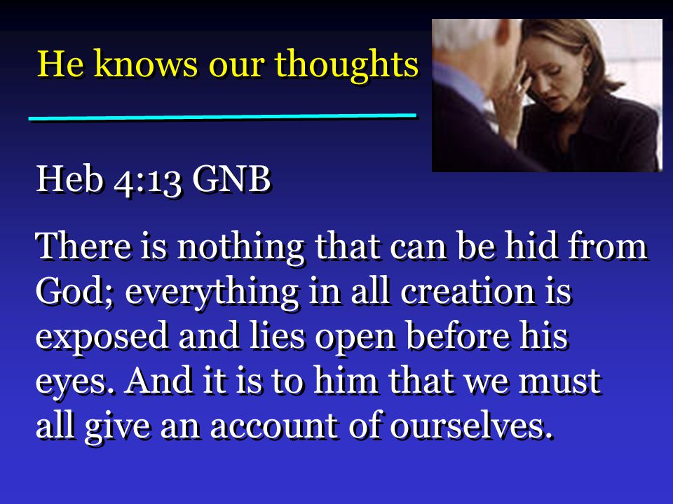 He knows our thoughts Heb 4:13 GNB There is nothing that can be hid from God; everything in all creation is exposed and lies open before his eyes.