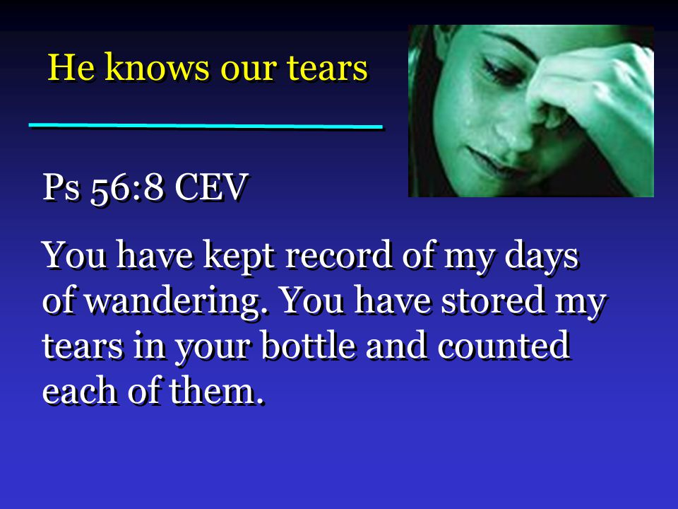He knows our tears Ps 56:8 CEV You have kept record of my days of wandering.