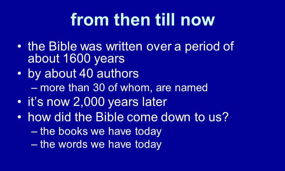 the Bible was written over a period of about 1600 years by about 40 authors –more than 30 of whom, are named it's now 2,000 years later how did the Bible come down to us.