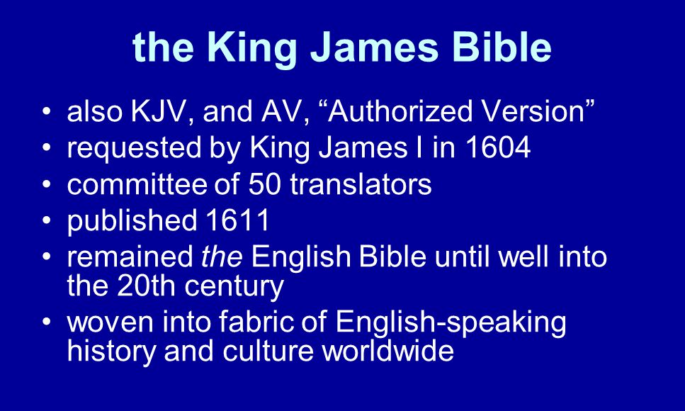 the King James Bible also KJV, and AV, Authorized Version requested by King James I in 1604 committee of 50 translators published 1611 remained the English Bible until well into the 20th century woven into fabric of English-speaking history and culture worldwide
