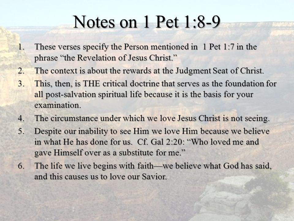 """Notes on 1 Pet 1:8-9 1.These verses specify the Person mentioned in 1 Pet 1:7 in the phrase """"the Revelation of Jesus Christ."""" 2.The context is about t"""