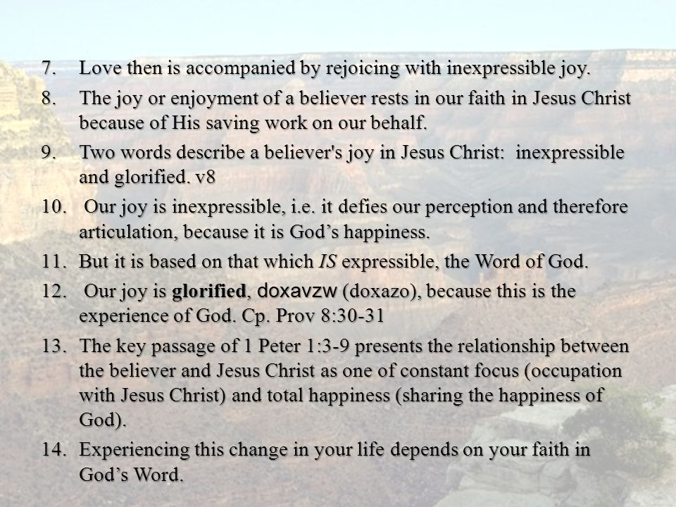 7.Love then is accompanied by rejoicing with inexpressible joy. 8.The joy or enjoyment of a believer rests in our faith in Jesus Christ because of His
