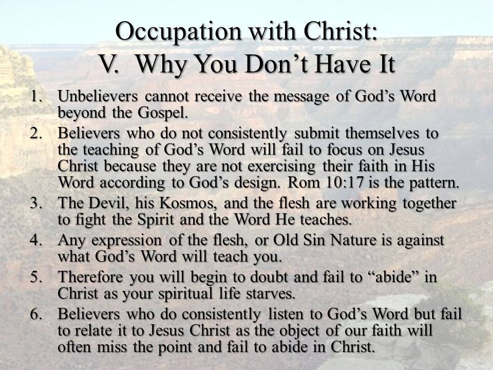 Occupation with Christ: V. Why You Don't Have It 1.Unbelievers cannot receive the message of God's Word beyond the Gospel. 2.Believers who do not cons