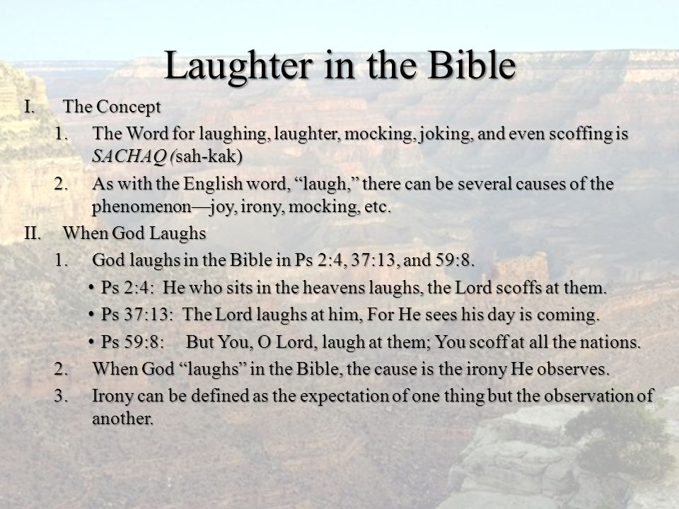 Laughter in the Bible I.The Concept 1.The Word for laughing, laughter, mocking, joking, and even scoffing is SACHAQ (sah-kak) 2.As with the English wo