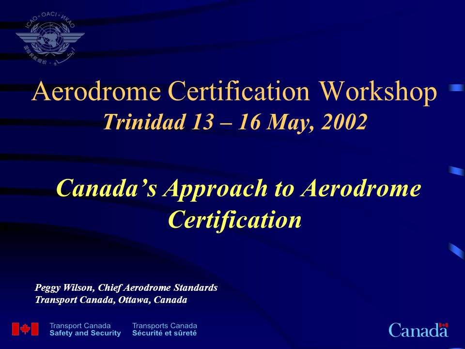 Today's Discussion Regulatory Authority Organization Staff ; Qualifications; and Training Certified Airports and Canada's Regulations Aerodrome Certification Procedures –Airport Operations Manuals –Inspections, Audits and Checklists –Safety Management Systems Exemptions and Risk Assessments