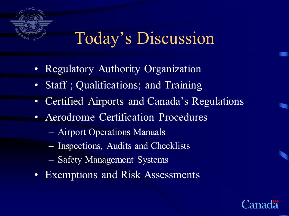 Regulatory Authority Organization Headquarters in Ottawa –Minister of Transport - Deputy Minister - Assistant Deputy Minister –Director General Civil Aviation –Director Aerodrome Safety –Chiefs of Aerodrome Standards Programs and Audits Wildlife Engineering Noise and Environment –Inspectors and Engineers
