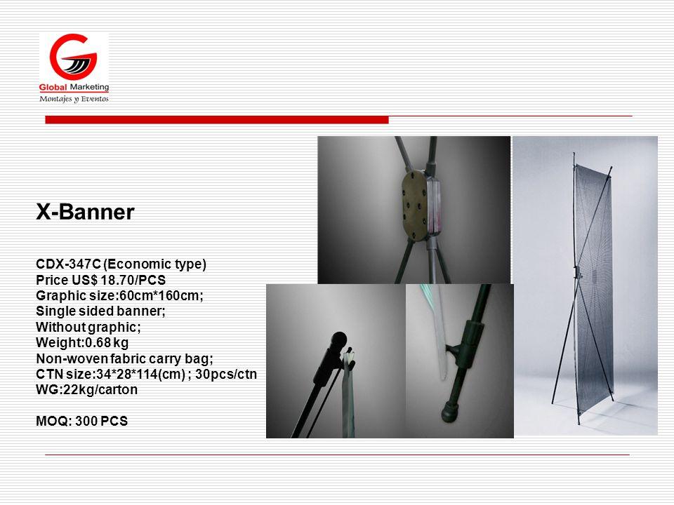 X-Banner CDX-347C (Economic type) Price US$ 18.70/PCS Graphic size:60cm*160cm; Single sided banner; Without graphic; Weight:0.68 kg Non-woven fabric carry bag; CTN size:34*28*114(cm) ; 30pcs/ctn WG:22kg/carton MOQ: 300 PCS