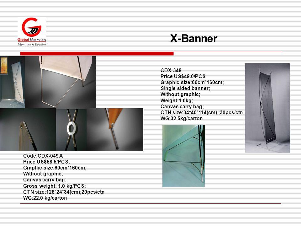 X-Banner Code:CDX-049 A Price US$58.5/PCS; Graphic size:60cm*160cm; Without graphic; Canvas carry bag; Gross weight: 1.0 kg/PCS; CTN size:128*24*34(cm);20pcs/ctn WG:22.0 kg/carton CDX-348 Price US$49.0/PCS Graphic size:60cm*160cm; Single sided banner; Without graphic; Weight:1.0kg; Canvas carry bag; CTN size:34*40*114(cm) ;30pcs/ctn WG:32.5kg/carton