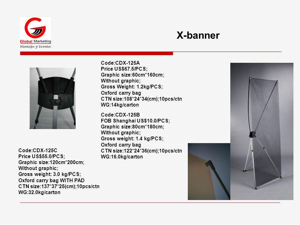 X-banner Code:CDX-125B FOB Shanghai US$10.0/PCS; Graphic size:80cm*180cm; Without graphic; Gross weight: 1.4 kg/PCS; Oxford carry bag CTN size:122*24*36(cm);10pcs/ctn WG:16.0kg/carton Code:CDX-125A Price US$67.5/PCS; Graphic size:60cm*160cm; Without graphic; Gross Weight: 1.2kg/PCS; Oxford carry bag CTN size:108*24*34(cm);10pcs/ctn WG:14kg/carton Code:CDX-125C Price US$55.0/PCS; Graphic size:120cm*200cm; Without graphic; Gross weight: 3.0 kg/PCS; Oxford carry bag WITH PAD CTN size:137*37*25(cm);10pcs/ctn WG:32.0kg/carton