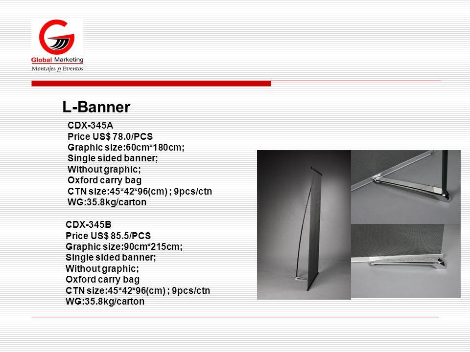 L-Banner CDX-345A Price US$ 78.0/PCS Graphic size:60cm*180cm; Single sided banner; Without graphic; Oxford carry bag CTN size:45*42*96(cm) ; 9pcs/ctn WG:35.8kg/carton CDX-345B Price US$ 85.5/PCS Graphic size:90cm*215cm; Single sided banner; Without graphic; Oxford carry bag CTN size:45*42*96(cm) ; 9pcs/ctn WG:35.8kg/carton