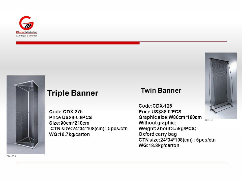 Triple Banner Code:CDX-126 Price US$88.0/PCS Graphic size:W80cm*180cm Without graphic; Weight: about 3.5kg/PCS; Oxford carry bag CTN size:24*34*108(cm) ; 5pcs/ctn WG:18.8kg/carton Code:CDX-275 Price US$99.0/PCS Size:90cm*210cm CTN size:24*34*108(cm) ; 5pcs/ctn WG:16.7kg/carton Twin Banner