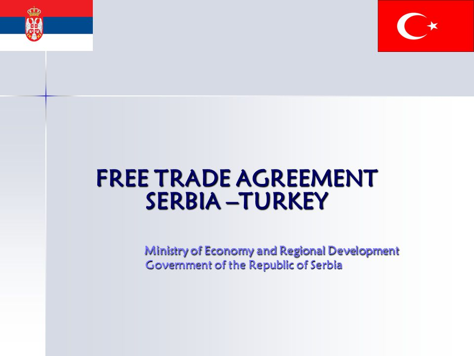 FREE TRADE AGREEMENT SERBIA –TURKEY Ministry of Economy and Regional Development Government of the Republic of Serbia FREE TRADE AGREEMENT SERBIA –TURKEY Ministry of Economy and Regional Development Government of the Republic of Serbia