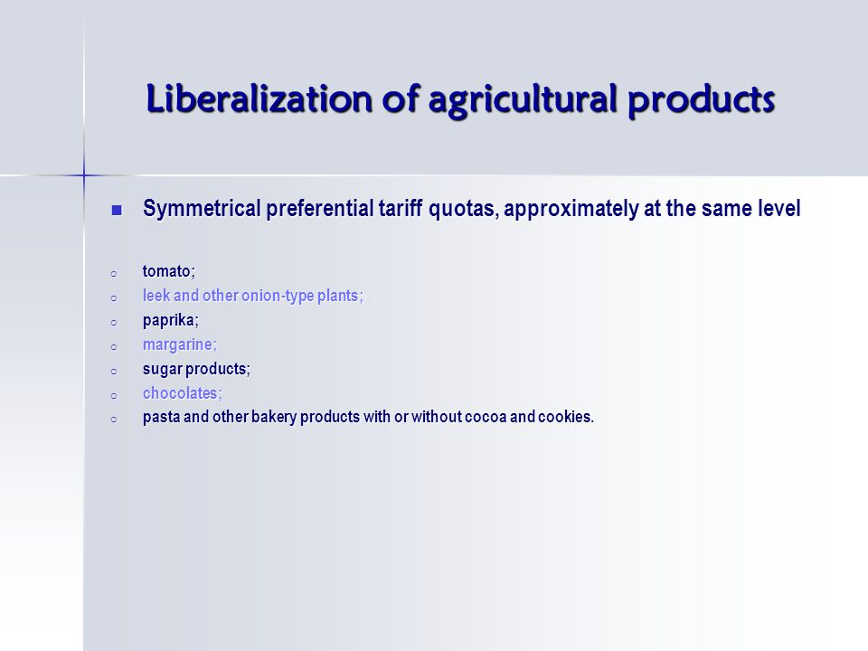 Liberalization of agricultural products Symmetrical preferential tariff quotas, approximately at the same level Symmetrical preferential tariff quotas, approximately at the same level o tomato; o leek and other onion-type plants; o paprika; o margarine; o sugar products; o chocolates; o pasta and other bakery products with or without cocoa and cookies.