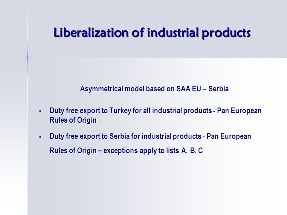 Liberalization of industrial products Asymmetrical model based on SAA EU – Serbia  Duty free export to Turkey for all industrial products - Pan European Rules of Origin  Duty free export to Serbia for industrial products - Pan European Rules of Origin – exceptions apply to lists A, B, C