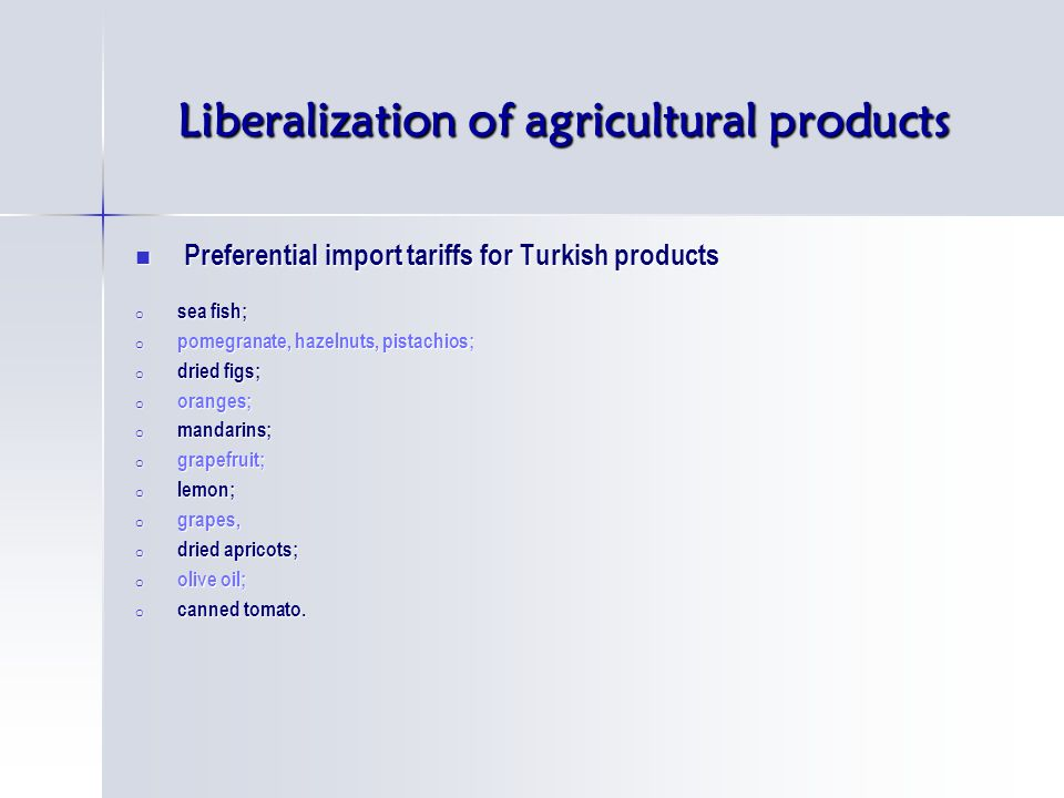 Liberalization of agricultural products Preferential import tariffs for Turkish products Preferential import tariffs for Turkish products o sea fish; o pomegranate, hazelnuts, pistachios; o dried figs; o oranges; o mandarins; o grapefruit; o lemon; o grapes, o dried apricots; o olive oil; o canned tomato.