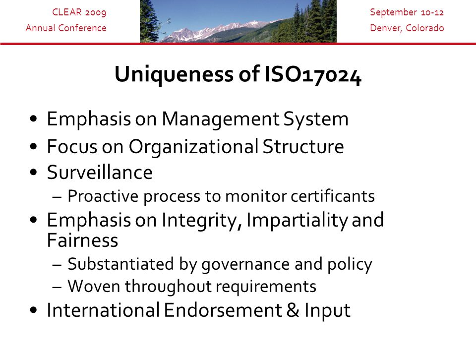 CLEAR 2009 Annual Conference September 10-12 Denver, Colorado Uniqueness of ISO17024 Emphasis on Management System Focus on Organizational Structure Surveillance –Proactive process to monitor certificants Emphasis on Integrity, Impartiality and Fairness –Substantiated by governance and policy –Woven throughout requirements International Endorsement & Input