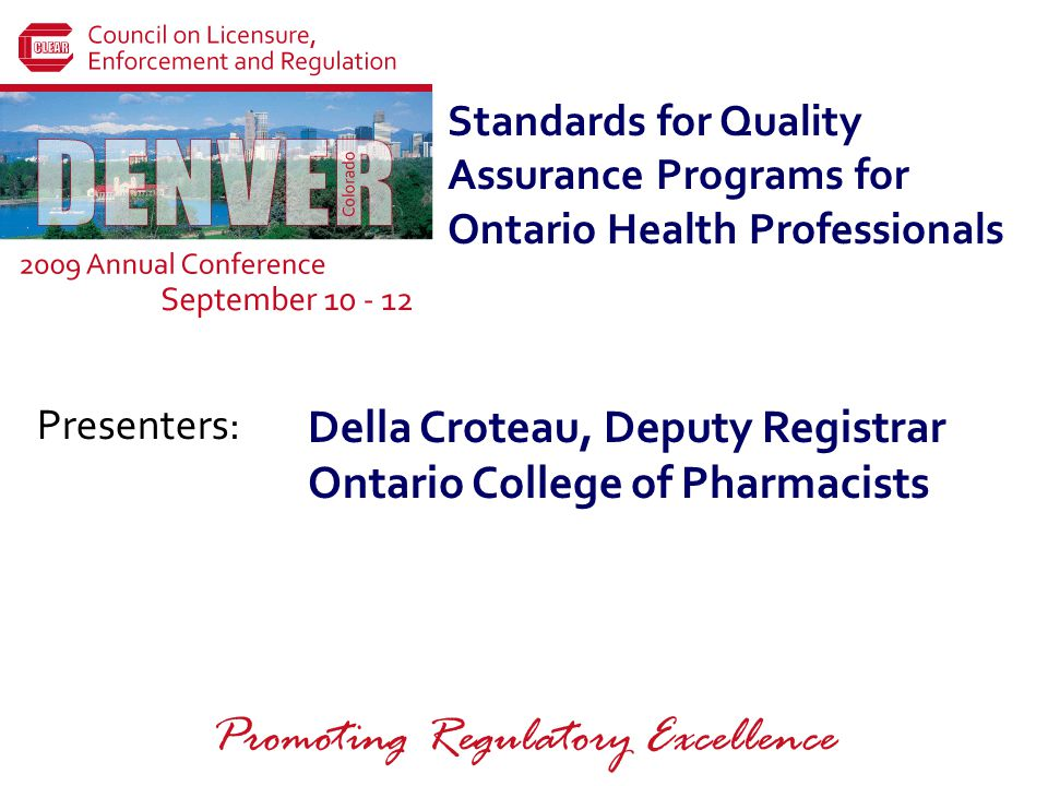 Presenters: Promoting Regulatory Excellence Standards for Quality Assurance Programs for Ontario Health Professionals Della Croteau, Deputy Registrar Ontario College of Pharmacists
