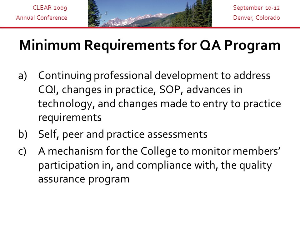 CLEAR 2009 Annual Conference September 10-12 Denver, Colorado Minimum Requirements for QA Program a)Continuing professional development to address CQI, changes in practice, SOP, advances in technology, and changes made to entry to practice requirements b)Self, peer and practice assessments c)A mechanism for the College to monitor members' participation in, and compliance with, the quality assurance program
